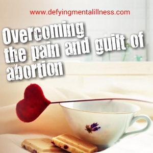 Overcoming the Pain and Guilt of Abortion