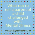 What not to tell a parent of a child challenged with Mental Illness