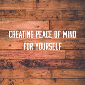 Creating Peace of Mind for Yourself